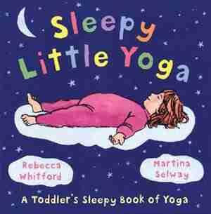 Sleepy Little Yoga: A Toddler's Sleepy Book Of Yoga by Rebecca Whitford