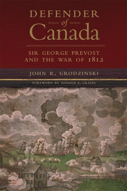 Defender Of Canada: Sir George Prevost And The War Of 1812 by John R. Grodzinski