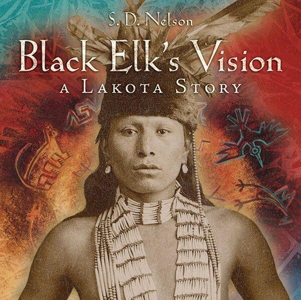 Black Elk's Vision: A Lakota Story by S. D. Nelson