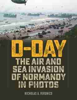 D-day: The Air And Sea Invasion Of Normandy In Photos by Nicholas A. Veronico