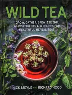 Wild Tea: Grow, Gather, Brew & Blend 40 Ingredients & 30 Recipes For Healthful Herbal Teas by Nick Moyle