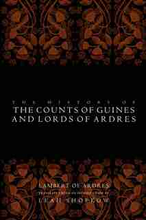 The History Of The Counts Of Guines And Lords Of Ardres by Lambert Of Ardres