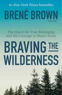 Braving The Wilderness: The Quest For True Belonging And The Courage To Stand Alone by Brene Brown