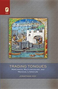 Trading Tongues: Merchants, Multilingualism, And Medieval Literature by Jonathan Hsy