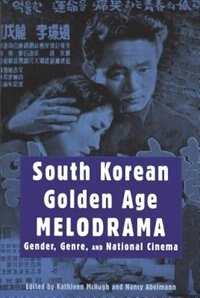 South Korean Golden Age Melodrama: Gender, Genre, And National Cinema by Kathleen McHugh