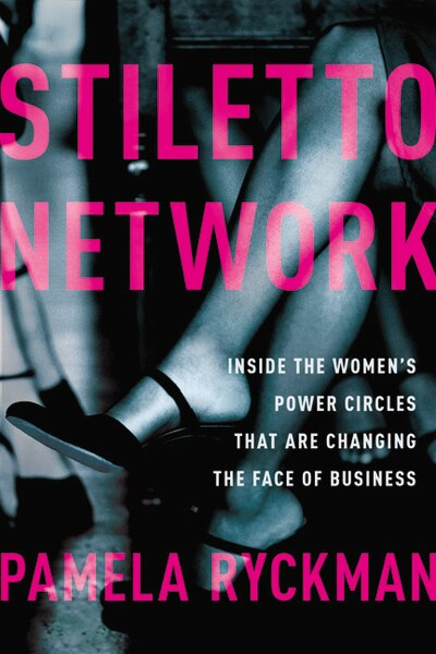 Stiletto Network: Inside The Women's Power Circles That Are Changing The Face Of Business by Pamela Ryckman