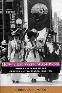 How the Vote Was Won: Woman Suffrage in the Western United States, 1868-1914 by Rebecca Mead