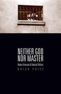 Neither God nor Master: Robert Bresson and Radical Politics de Brian Price