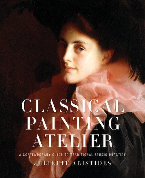 Classical Painting Atelier: A Contemporary Guide To Traditional Studio Practice by Juliette Aristides