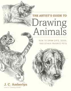 The Artist's Guide To Drawing Animals: How To Draw Cats, Dogs, And Other Favorite Pets by J.c. Amberlyn