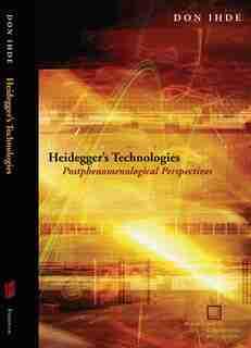 Heidegger's Technologies: Postphenomenological Perspectives by Don Ihde