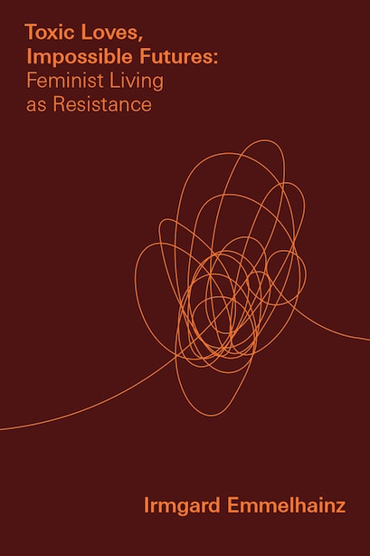 Toxic Loves, Impossible Futures: Feminist Living As Resistance by Irmgard Emmelhainz