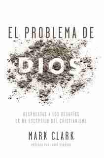 El Problema De Dios: Respuestas A Los Desafíos De Un Escéptico Del Cristianismo by Mark Clark