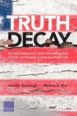 Truth Decay: An Initial Exploration Of The Diminishing Role Of Facts And Analysis In American Public Life by Jennifer Kavanagh