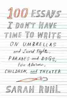 100 Essays I Don't Have Time To Write: On Umbrellas And Sword Fights, Parades And Dogs, Fire Alarms, Children, And Theater by Sarah Ruhl