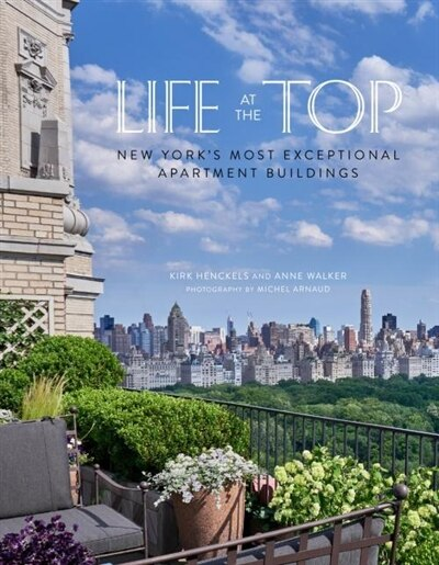 Life At The Top: New York's Most Exceptional Apartment Buildings by Kirk Henckels
