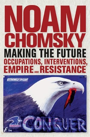 Making the Future: Occupations, Interventions, Empire and Resistance by Noam Chomsky