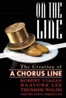 On The Line: The Creation Of A Chorus Line by Robert Viagas