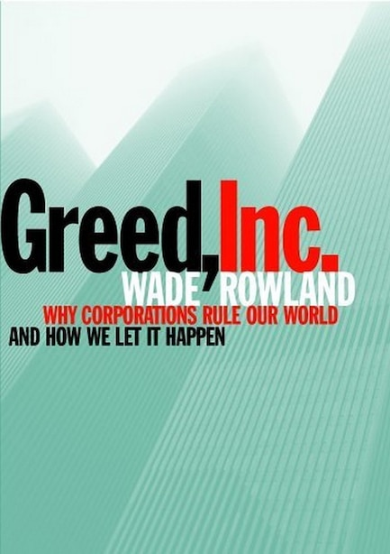 Greed, Inc.: Why Corporations Rule Our World and How We Let It Happen by Wade Rowland
