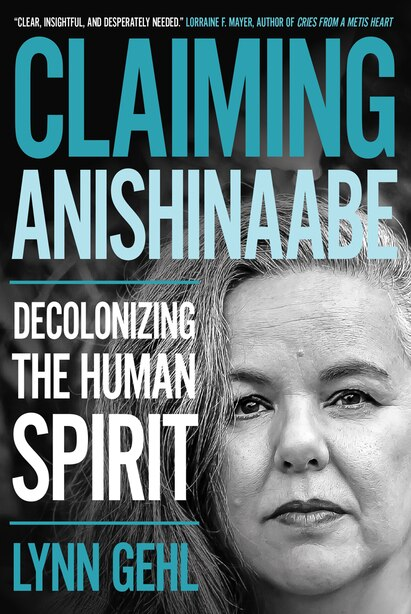 Claiming Anishinaabe: Decolonizing the Human Spirit by Lynn Gehl
