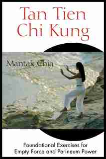 Tan Tien Chi Kung: Foundational Exercises for Empty Force and Perineum Power by Mantak Chia