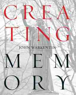 Creating Memory: A Guide to Outdoor Public Sculpture in Toronto by JOHN WARKENTIN