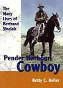 Pender Harbour Cowboy: The Many Lives of Bertrand Sinclair by Betty Keller