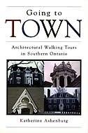 Going To Town: Architectural Walking Tours In Southern Ontario by Katherine Ashenburg