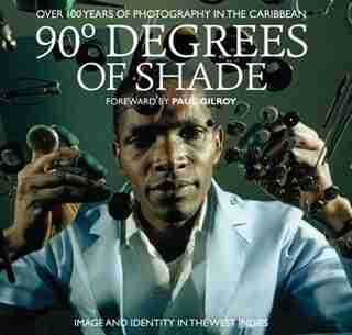 90 Degrees of Shade: 100 Years of Photography in The Caribbean by Stuart Baker
