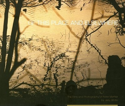 Of This Place And Elsewhere: The Films And Photography Of Peter Mettler by Jerry White