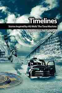 Timelines: Stories Inspired By H.g. Wells' The Time Machine by Jw Schnarr