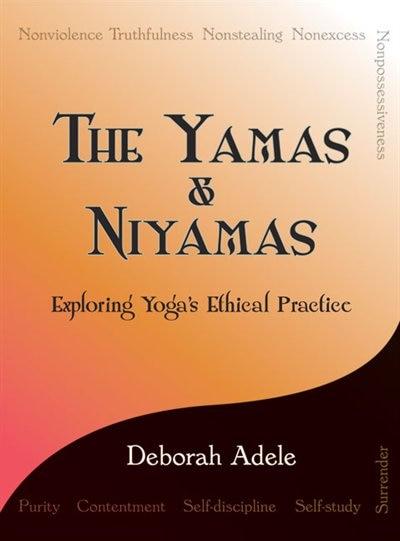 The Yamas & Niyamas: Exploring Yoga's Ethical Practice by Deborah Adele