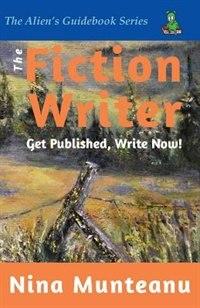 The Fiction Writer: Get Published, Write Now! by Nina Munteanu