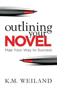 Outlining Your Novel: Map Your Way to Success by K.m. Weiland