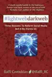 Lightweb Darkweb: Three Reasons to Reform Social Media Be4 It Re-Forms Us by Raffi Cavoukian