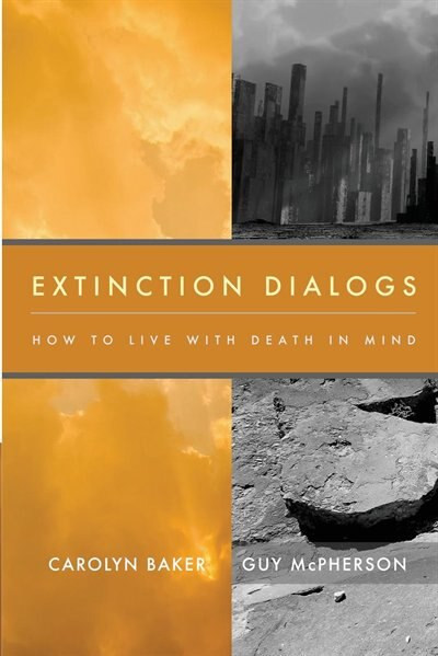 Extinction Dialogs: How to Live with Death in Mind by Carolyn Baker