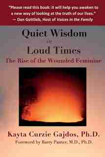 Quiet Wisdom in Loud Times: The Rise of the Wounded Feminine by Kayta Curzie Gajdos