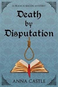 Death by Disputation: A Francis Bacon Mystery by Anna Castle