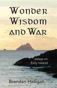 Wonder Wisdom and War: Essays on early Ireland by Brendan Halligan