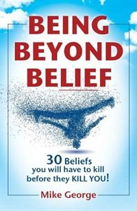 BEING BEYOND BELIEF: 30 Beliefs you will have to kill before they KILL YOU by Mike George
