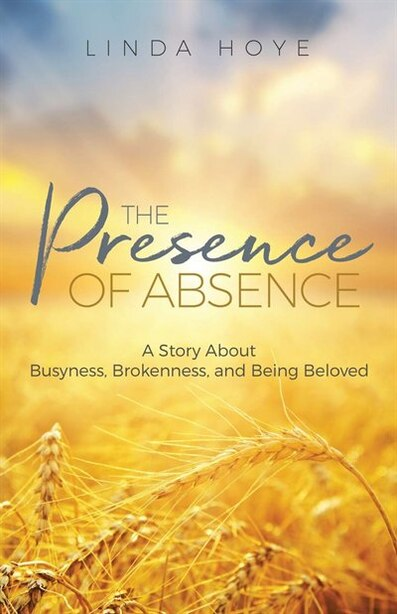 The Presence of Absence: A Story About Busyness, Brokenness, and Being Beloved by Linda Hoye