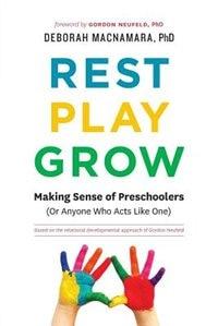 Rest, Play, Grow: Making Sense of Preschoolers (Or Anyone Who Acts Like One) by Deborah MacNamara PhD