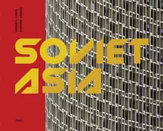 Soviet Asia: Soviet Modernist Architecture in Central Asia by Damon Murray