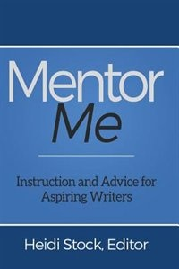 Mentor Me: Instruction and Advice for Aspiring Writers by Heidi Stock