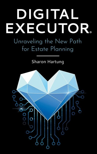 Digital Executor(r): Unraveling The New Path For Estate Planning by Sharon Hartung