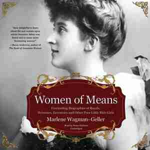Women Of Means: Fascinating Biographies Of Royals, Heiresses, Eccentrics, And Other Poor Little Rich Girls by Marlene Wagman-geller