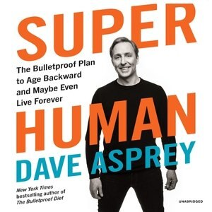 Super Human: The Bulletproof Plan To Age Backward And Maybe Even Live Forever by Dave Asprey