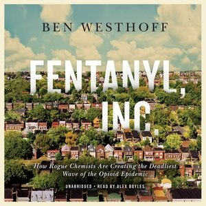 Fentanyl, Inc.: How Rogue Chemists Are Creating The Deadliest Wave Of The Opioid Epidemic de Ben Westhoff