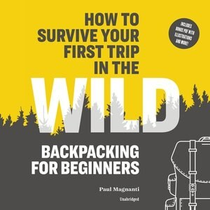 How To Survive Your First Trip In The Wild: Backpacking For Beginners by Paul Magnanti