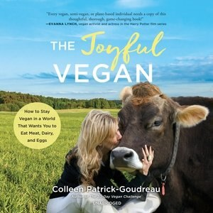 The Joyful Vegan: How To Stay Vegan In A World That Wants You To Eat Meat, Dairy, And Eggs by Colleen Patrick-goudreau